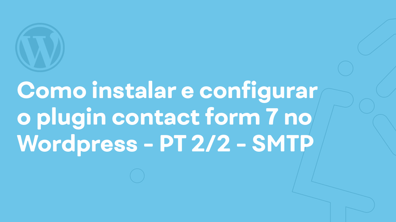 Como instalar e configurar o plugin Contact form 7 no WordPress – PT 2/2