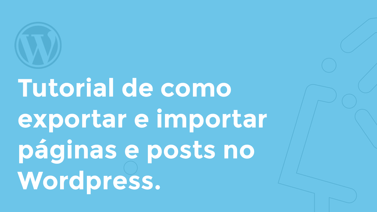 Exportar e importar páginas, posts, custom posts e formulários no WordPress