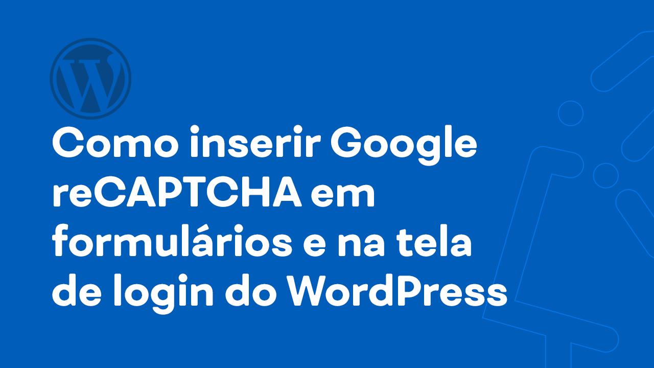 Como inserir Google reCAPTCHA em formulários e na tela de login do WordPress